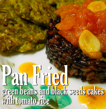 Pan Fried green beans and black seeds cakes with tomato rice